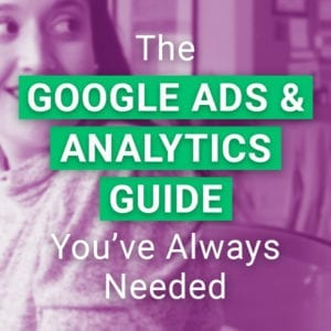 The Google Ads & Analytics Guide You've Always Needed