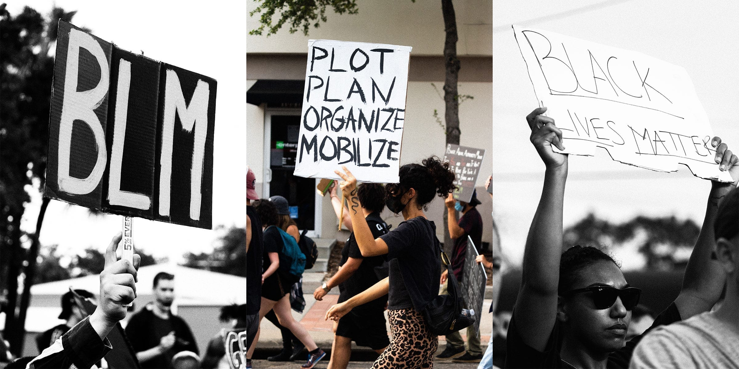 """A collage of three photos, the first in black and white showing a person holding a sign reading """"BLM"""" at a protest. The second showing a women holding a sign reading """"Plot Plan Mobilize Organize"""" at a protest. The third, in black and white, showing a women holding a sign reading """"Black Lives Matter"""" at a protest."""